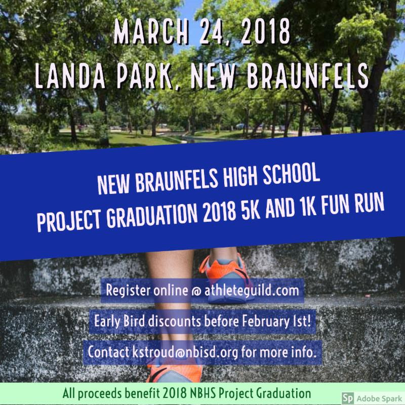 NBHS Project Graduation 5k & 1K Fun Run Date: Saturday, March 24, 2018Time: 9:00 am CST Type: Running Location: Landa Park - Pavilion 4 Landa Park Drive New Braunfels, Texas 78130 Register at https://www.athleteguild.com/running/new-braunfels-tx/2018-nbhs-project-graduation-5k-1k-fun-run
