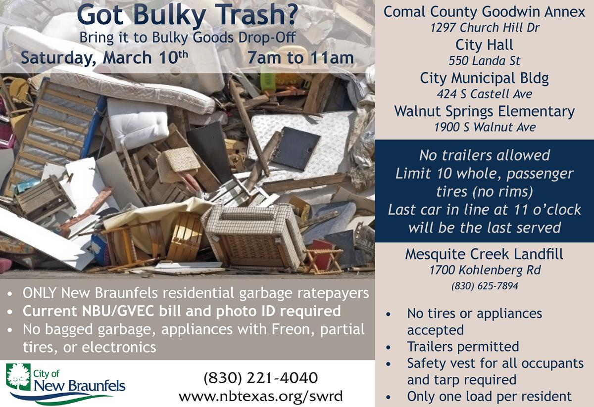 City of NB - Bulky Goods Drop Off  SATURDAY, March 10 7AM—11AM Comal County Goodwin Annex 1297 Church Hill Dr City Hall 550 Landa St City Municipal Bldg 424 S Castell Ave Walnut Springs Elementary 1900 S Walnut Ave No trailers allowed Limit 10 whole, passenger tires (no rims) Last car in line at 11 o'clock will be the last served