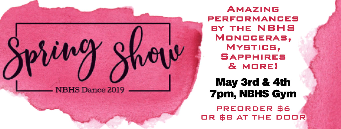 Spring Show NBHS Dance 2019 Amazing performances by the NBHS Monoceras, Mystics, Sapphires & More! May 3rd & 4th, 7 pm, NBHS Gym, Preorder $6 or $8 at the door